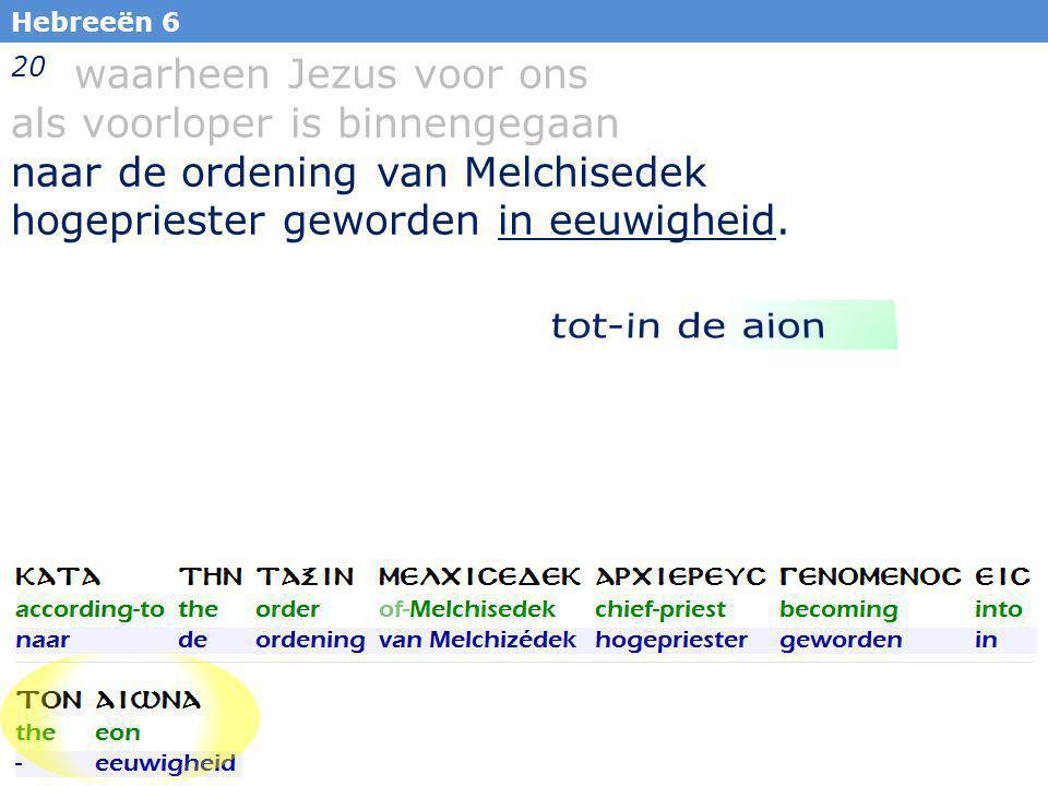 34 20 waarheen Jezus voor ons als voorloper is binnengegaan naar de ordening van Melchisedek hogepriester geworden in eeuwigheid.
