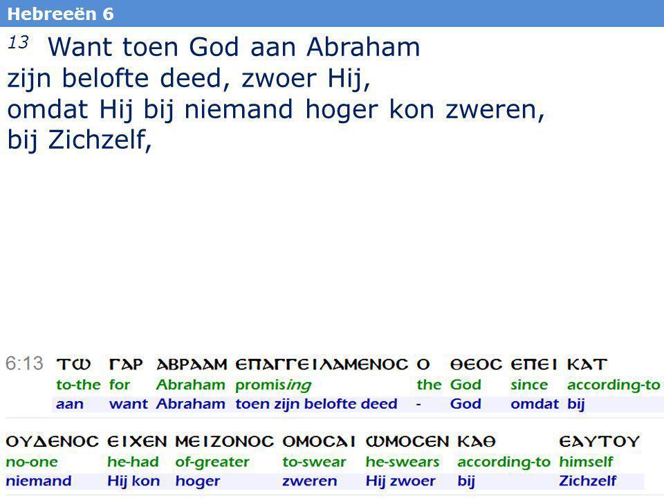 9 13 Want toen God aan Abraham zijn belofte deed, zwoer Hij, omdat Hij bij niemand hoger kon zweren, bij Zichzelf, Hebreeën 6