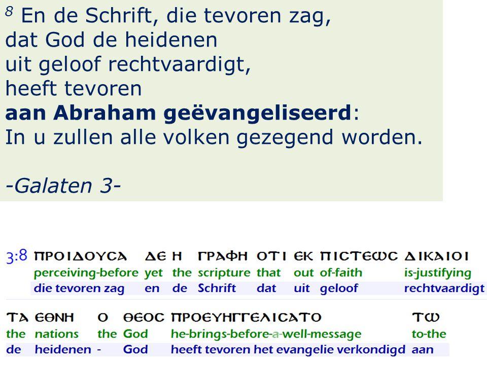 17 8 En de Schrift, die tevoren zag, dat God de heidenen uit geloof rechtvaardigt, heeft tevoren aan Abraham geëvangeliseerd: In u zullen alle volken gezegend worden.