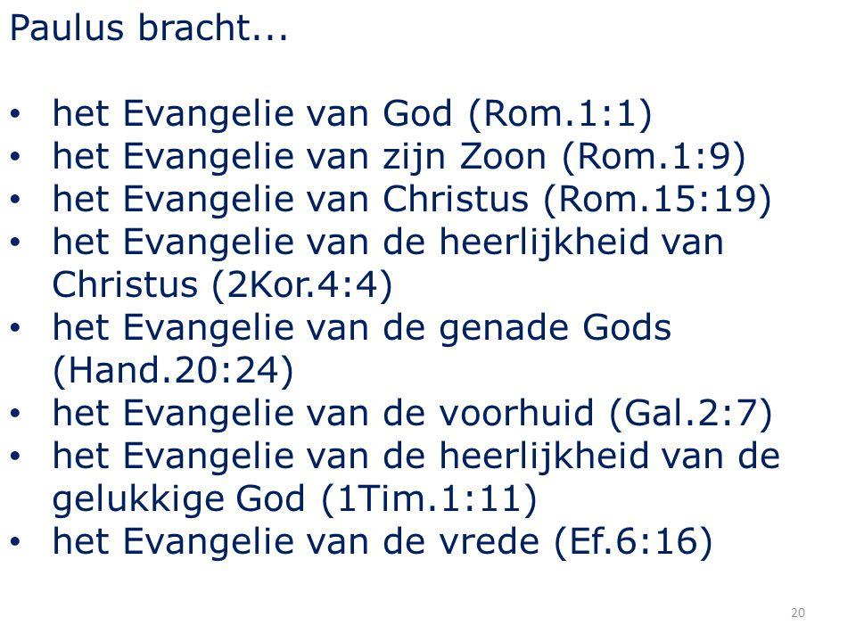 20 Paulus bracht... het Evangelie van God (Rom.1:1) het Evangelie van zijn Zoon (Rom.1:9) het Evangelie van Christus (Rom.15:19) het Evangelie van de
