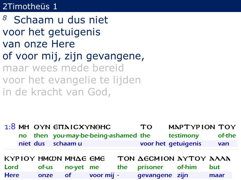 2Timotheüs 1 8 Schaam u dus niet voor het getuigenis van onze Here of voor mij, zijn gevangene, maar wees mede bereid voor het evangelie te lijden in de kracht van God, 22