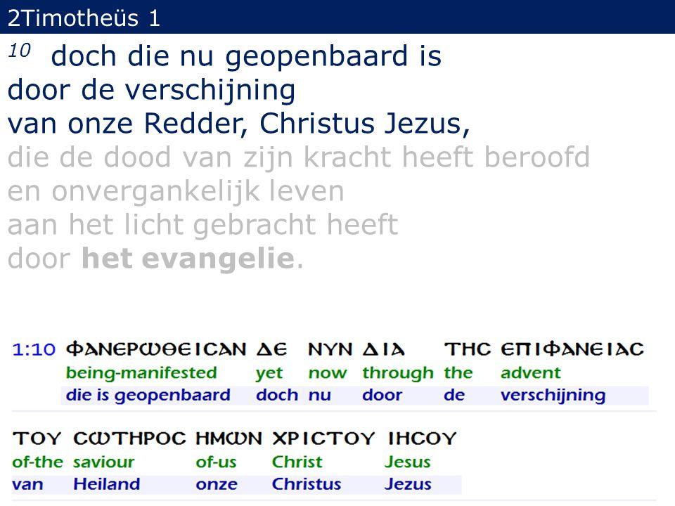 2Timotheüs 1 10 doch die nu geopenbaard is door de verschijning van onze Redder, Christus Jezus, die de dood van zijn kracht heeft beroofd en onvergan