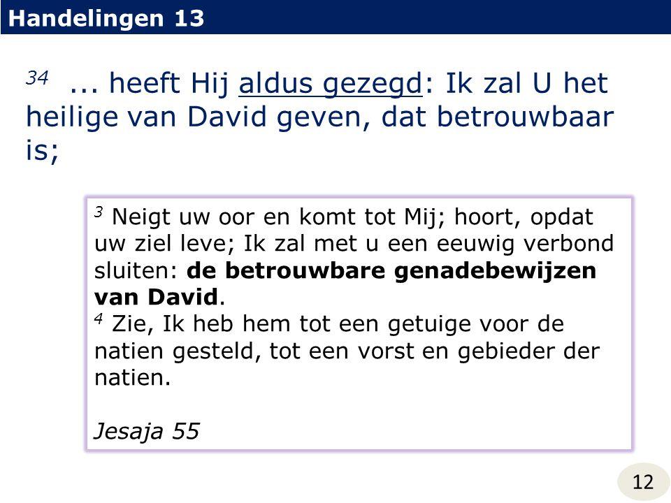 Handelingen 13 12 34... heeft Hij aldus gezegd: Ik zal U het heilige van David geven, dat betrouwbaar is; 3 Neigt uw oor en komt tot Mij; hoort, opdat