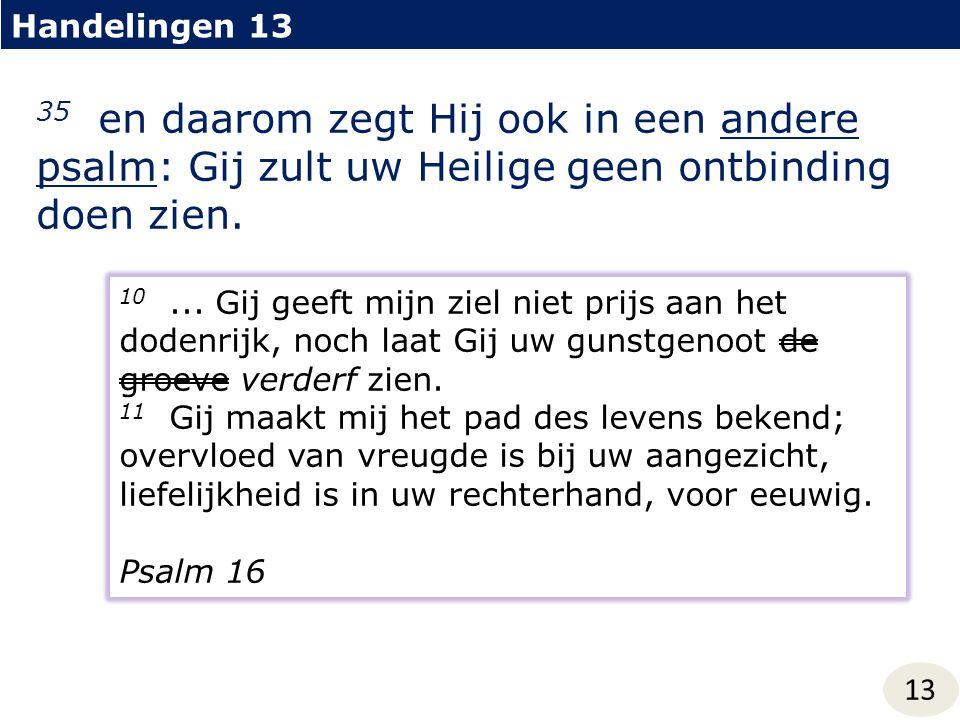 Handelingen 13 13 35 en daarom zegt Hij ook in een andere psalm: Gij zult uw Heilige geen ontbinding doen zien. 10... Gij geeft mijn ziel niet prijs a