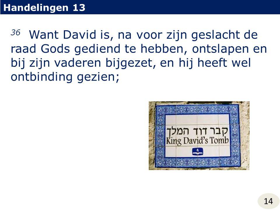 Handelingen 13 14 36 Want David is, na voor zijn geslacht de raad Gods gediend te hebben, ontslapen en bij zijn vaderen bijgezet, en hij heeft wel ont