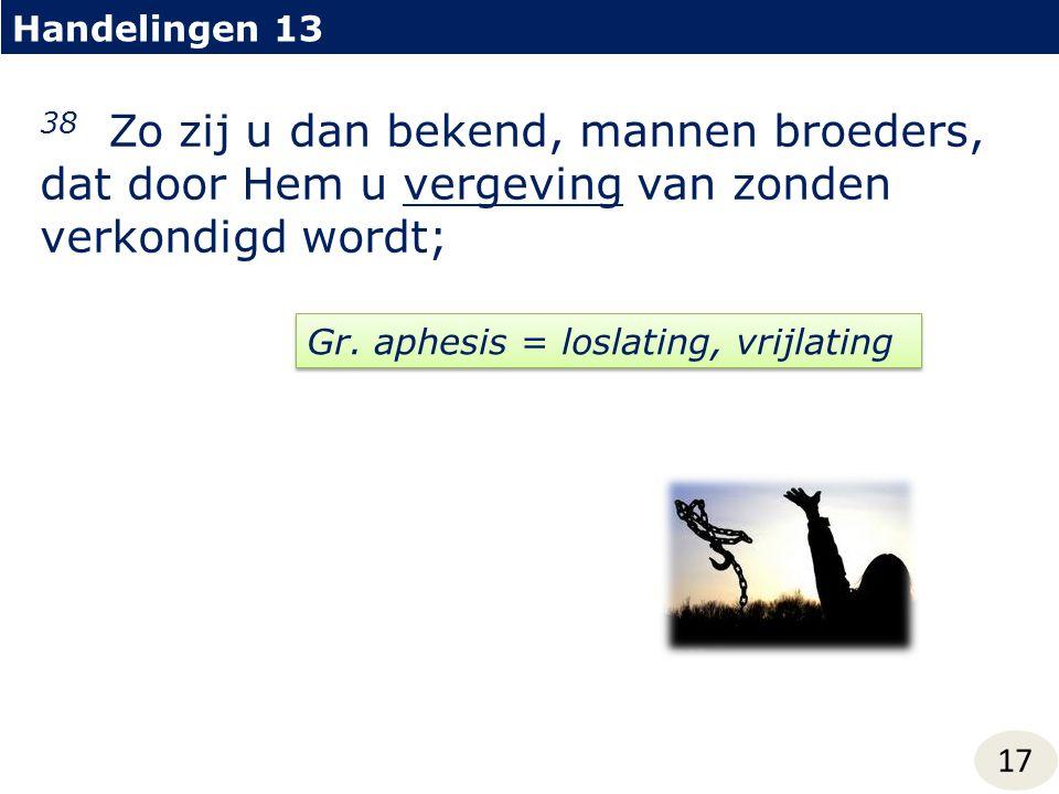 Handelingen 13 17 38 Zo zij u dan bekend, mannen broeders, dat door Hem u vergeving van zonden verkondigd wordt; Gr. aphesis = loslating, vrijlating