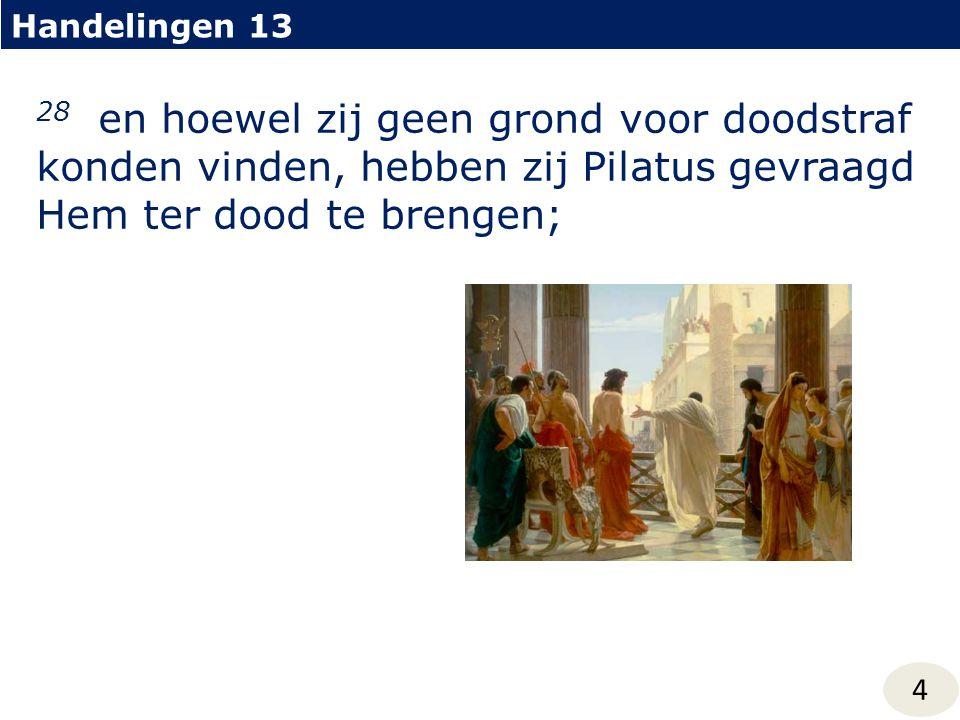 Handelingen 13 4 28 en hoewel zij geen grond voor doodstraf konden vinden, hebben zij Pilatus gevraagd Hem ter dood te brengen;