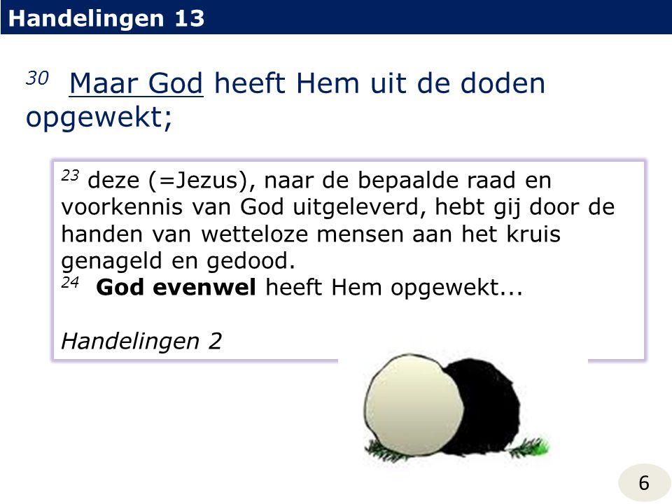 Handelingen 13 6 30 Maar God heeft Hem uit de doden opgewekt; 23 deze (=Jezus), naar de bepaalde raad en voorkennis van God uitgeleverd, hebt gij door