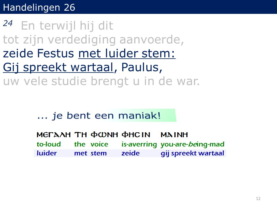 Handelingen 26 24 En terwijl hij dit tot zijn verdediging aanvoerde, zeide Festus met luider stem: Gij spreekt wartaal, Paulus, uw vele studie brengt u in de war.