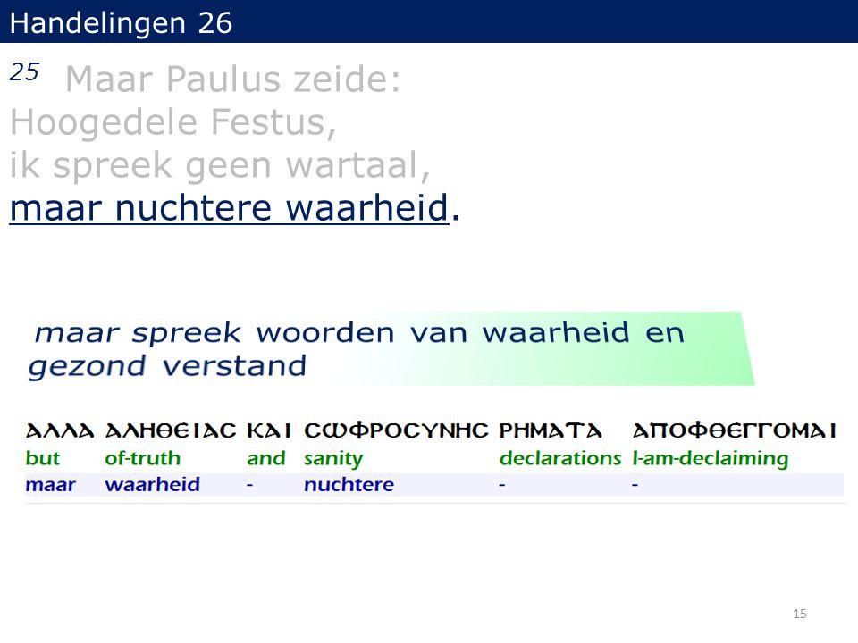 Handelingen 26 25 Maar Paulus zeide: Hoogedele Festus, ik spreek geen wartaal, maar nuchtere waarheid.