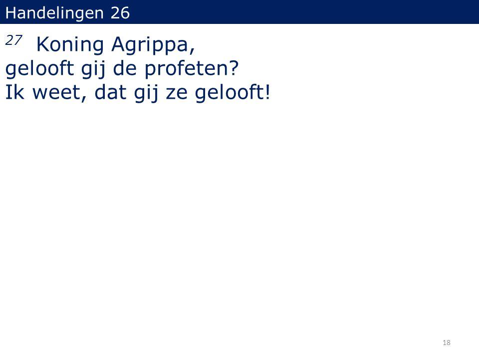 Handelingen 26 27 Koning Agrippa, gelooft gij de profeten? Ik weet, dat gij ze gelooft! 18