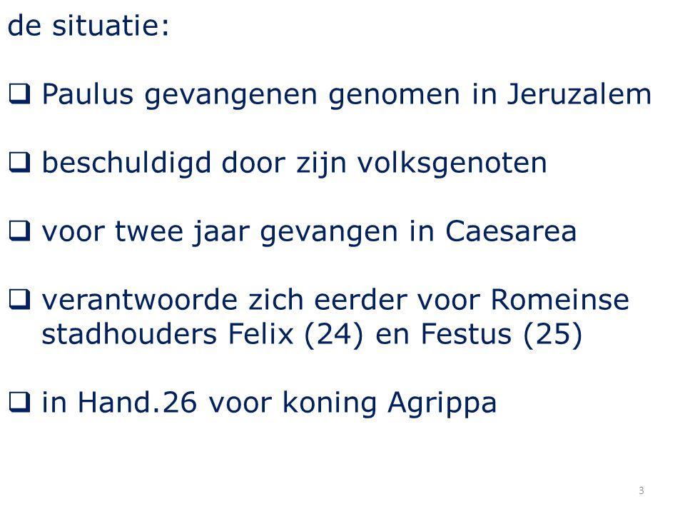 de situatie:  Paulus gevangenen genomen in Jeruzalem  beschuldigd door zijn volksgenoten  voor twee jaar gevangen in Caesarea  verantwoorde zich eerder voor Romeinse stadhouders Felix (24) en Festus (25)  in Hand.26 voor koning Agrippa 3