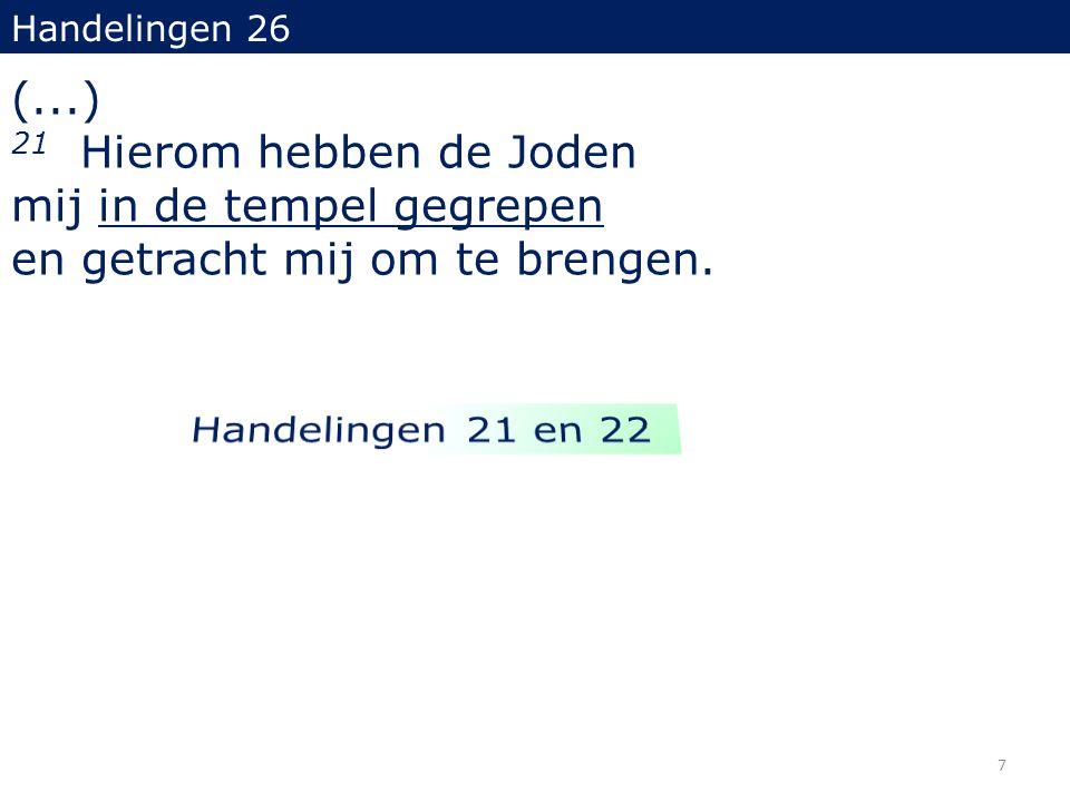 Handelingen 26 (...) 21 Hierom hebben de Joden mij in de tempel gegrepen en getracht mij om te brengen.