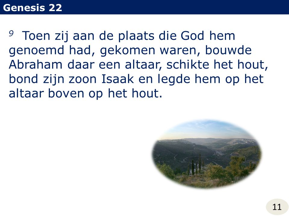Genesis 22 11 9 Toen zij aan de plaats die God hem genoemd had, gekomen waren, bouwde Abraham daar een altaar, schikte het hout, bond zijn zoon Isaak en legde hem op het altaar boven op het hout.