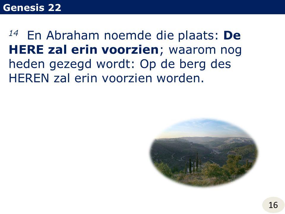 Genesis 22 16 14 En Abraham noemde die plaats: De HERE zal erin voorzien; waarom nog heden gezegd wordt: Op de berg des HEREN zal erin voorzien worden.