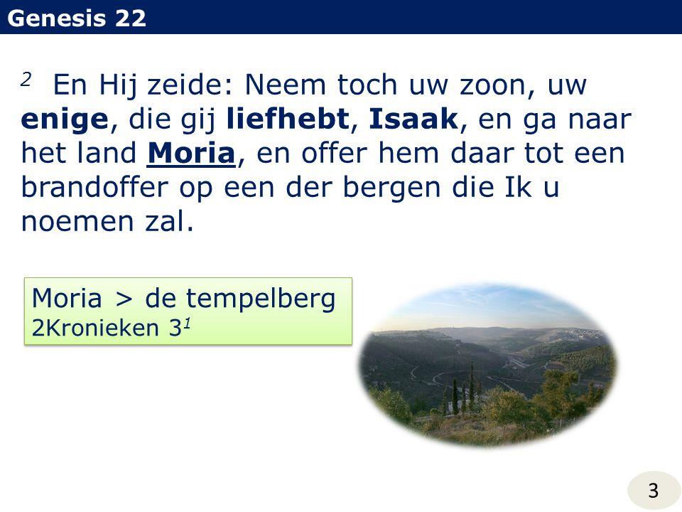 Genesis 22 3 2 En Hij zeide: Neem toch uw zoon, uw enige, die gij liefhebt, Isaak, en ga naar het land Moria, en offer hem daar tot een brandoffer op een der bergen die Ik u noemen zal.