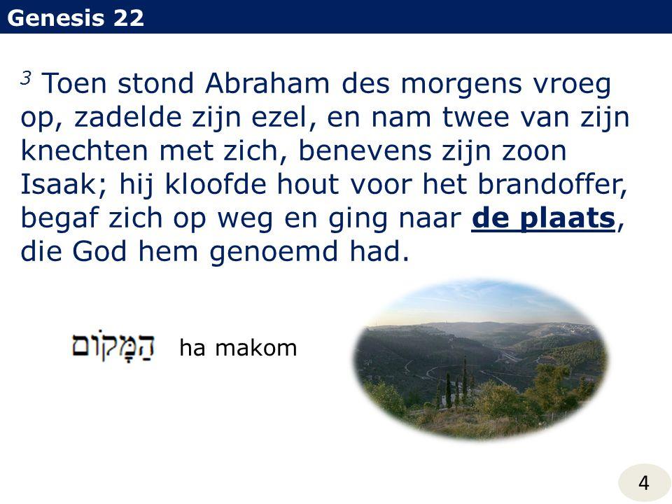 Genesis 22 4 3 Toen stond Abraham des morgens vroeg op, zadelde zijn ezel, en nam twee van zijn knechten met zich, benevens zijn zoon Isaak; hij kloofde hout voor het brandoffer, begaf zich op weg en ging naar de plaats, die God hem genoemd had.