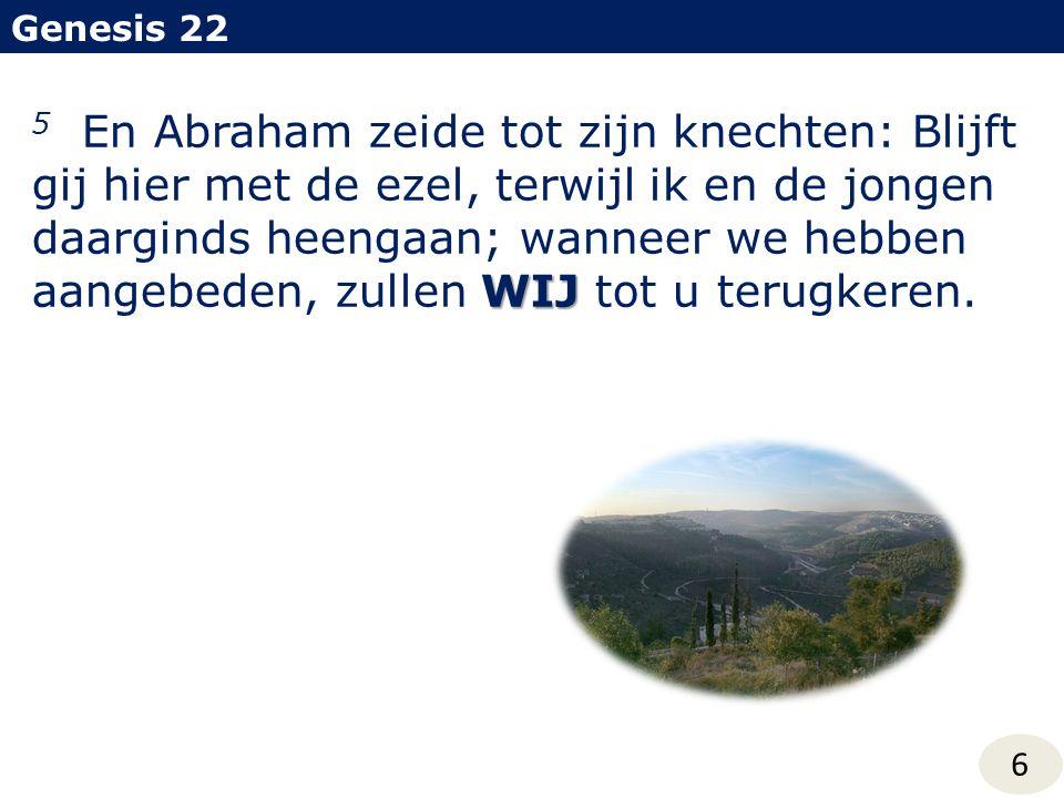 Genesis 22 6 WIJ 5 En Abraham zeide tot zijn knechten: Blijft gij hier met de ezel, terwijl ik en de jongen daarginds heengaan; wanneer we hebben aangebeden, zullen WIJ tot u terugkeren.
