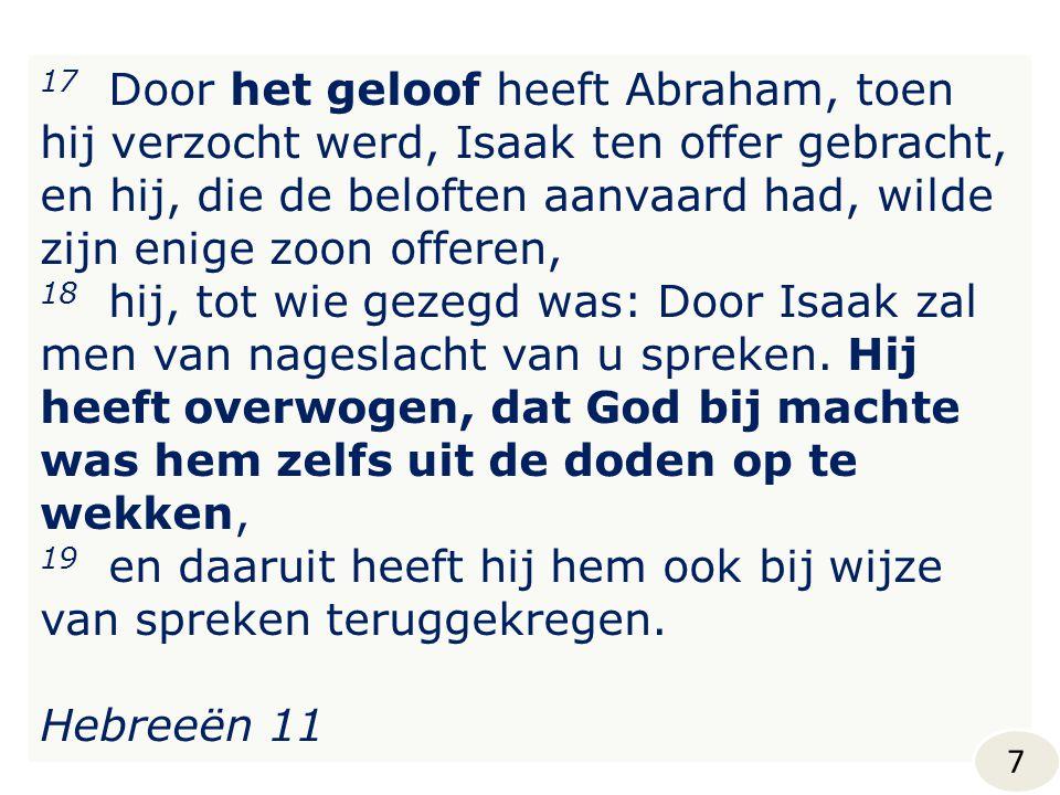 17 Door het geloof heeft Abraham, toen hij verzocht werd, Isaak ten offer gebracht, en hij, die de beloften aanvaard had, wilde zijn enige zoon offere