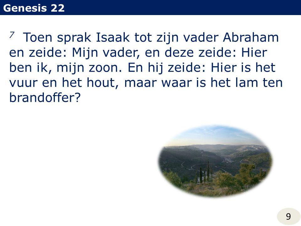 Genesis 22 9 7 Toen sprak Isaak tot zijn vader Abraham en zeide: Mijn vader, en deze zeide: Hier ben ik, mijn zoon. En hij zeide: Hier is het vuur en
