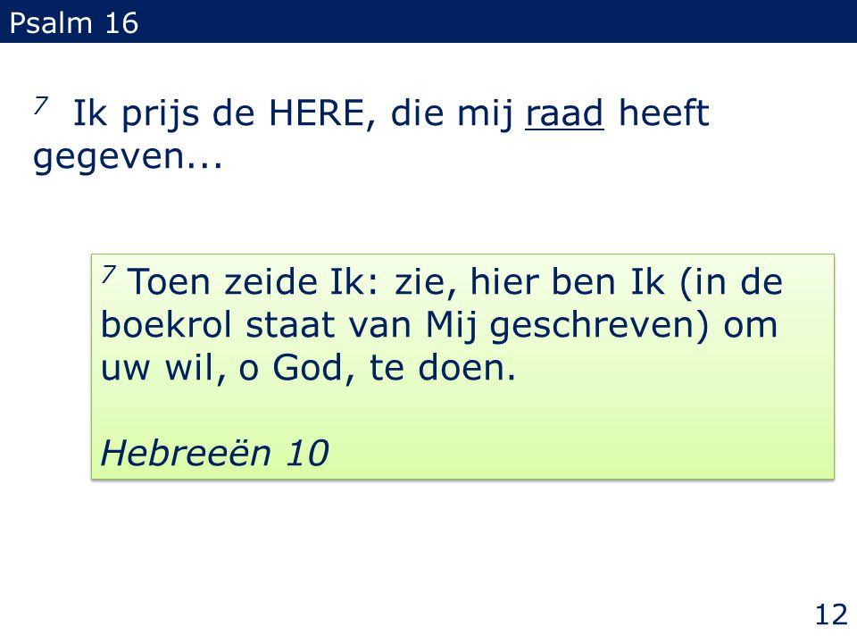 7 Ik prijs de HERE, die mij raad heeft gegeven... Psalm 16 12 7 Toen zeide Ik: zie, hier ben Ik (in de boekrol staat van Mij geschreven) om uw wil, o