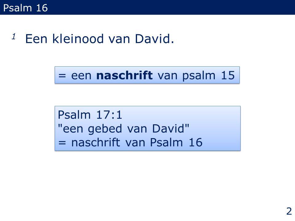 1 Een kleinood van David. Psalm 16 = een naschrift van psalm 15 Psalm 17:1