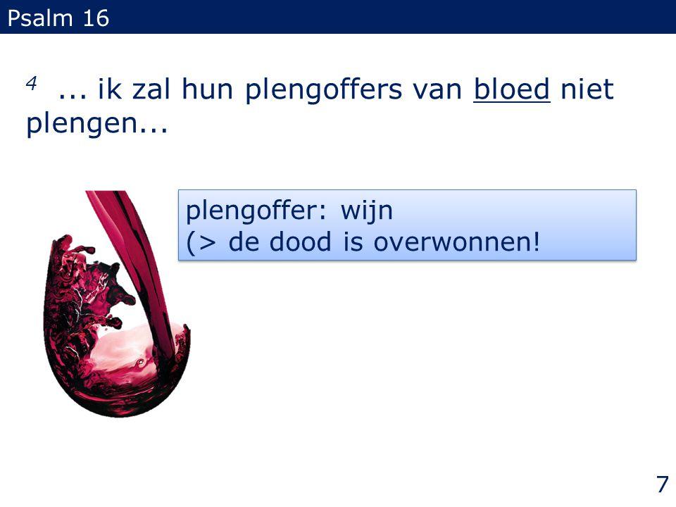 4... ik zal hun plengoffers van bloed niet plengen... Psalm 16 plengoffer: wijn (> de dood is overwonnen! plengoffer: wijn (> de dood is overwonnen! 7