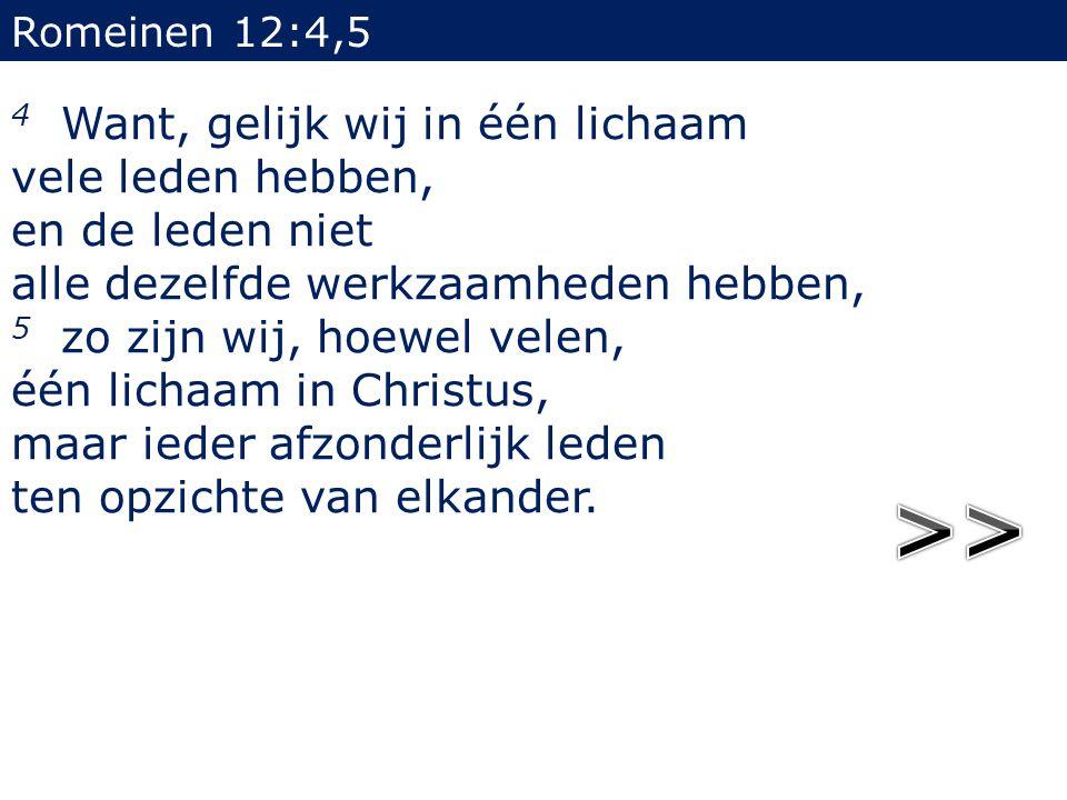 Romeinen 12:4,5 4 Want, gelijk wij in één lichaam vele leden hebben, en de leden niet alle dezelfde werkzaamheden hebben, 5 zo zijn wij, hoewel velen,