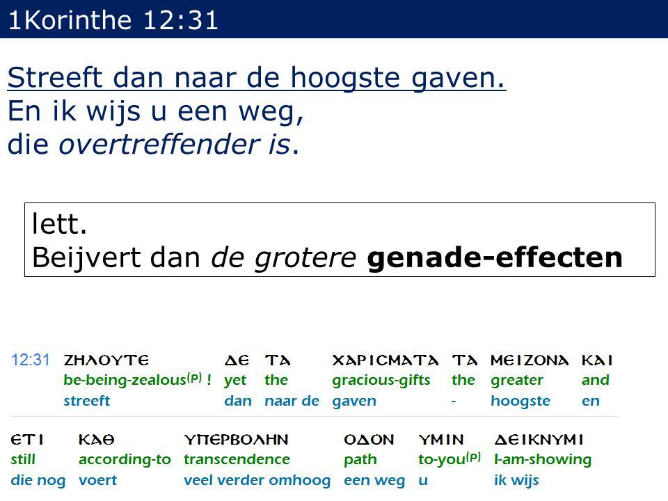 1Korinthe 12:31 Streeft dan naar de hoogste gaven. En ik wijs u een weg, die overtreffender is. lett. Beijvert dan de grotere genade-effecten