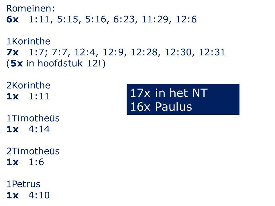 Romeinen: 6x 1:11, 5:15, 5:16, 6:23, 11:29, 12:6 1Korinthe 7x 1:7; 7:7, 12:4, 12:9, 12:28, 12:30, 12:31 (5x in hoofdstuk 12!) 2Korinthe 1x 1:11 1Timotheüs 1x 4:14 2Timotheüs 1x 1:6 1Petrus 1x 4:10 17x in het NT 16x Paulus
