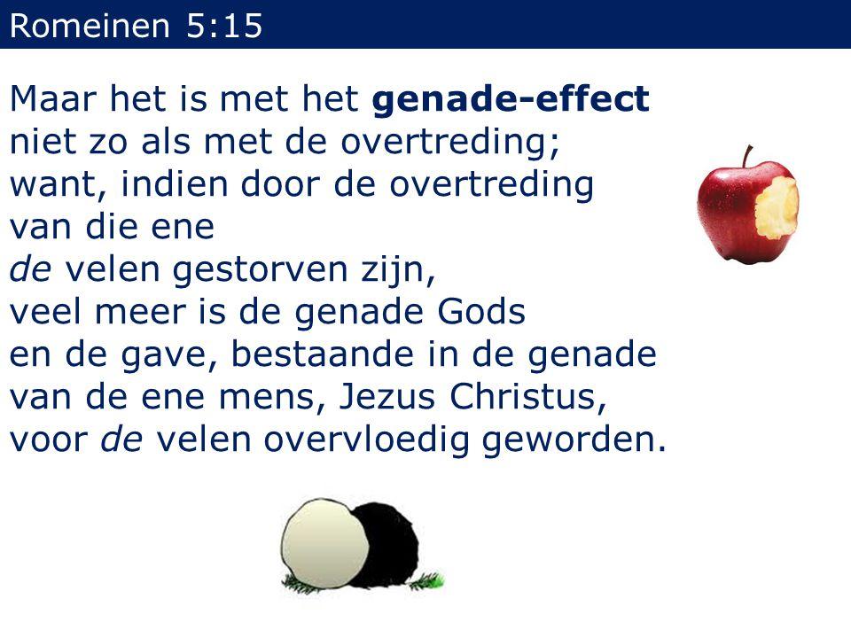 Romeinen 5:15 Maar het is met het genade-effect niet zo als met de overtreding; want, indien door de overtreding van die ene de velen gestorven zijn,