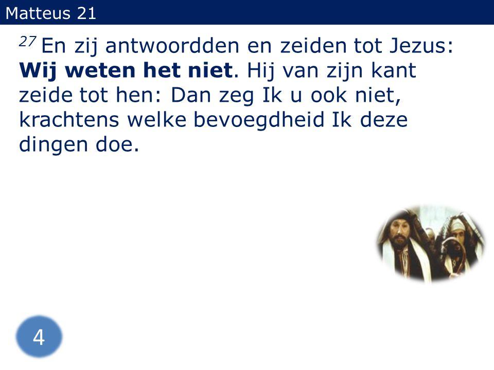 27 En zij antwoordden en zeiden tot Jezus: Wij weten het niet. Hij van zijn kant zeide tot hen: Dan zeg Ik u ook niet, krachtens welke bevoegdheid Ik