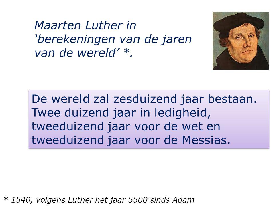 De wereld zal zesduizend jaar bestaan. Twee duizend jaar in ledigheid, tweeduizend jaar voor de wet en tweeduizend jaar voor de Messias. Maarten Luthe
