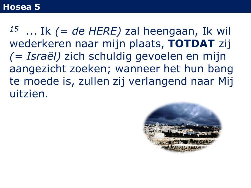Hosea 5 15... Ik (= de HERE) zal heengaan, Ik wil wederkeren naar mijn plaats, TOTDAT zij (= Israël) zich schuldig gevoelen en mijn aangezicht zoeken;