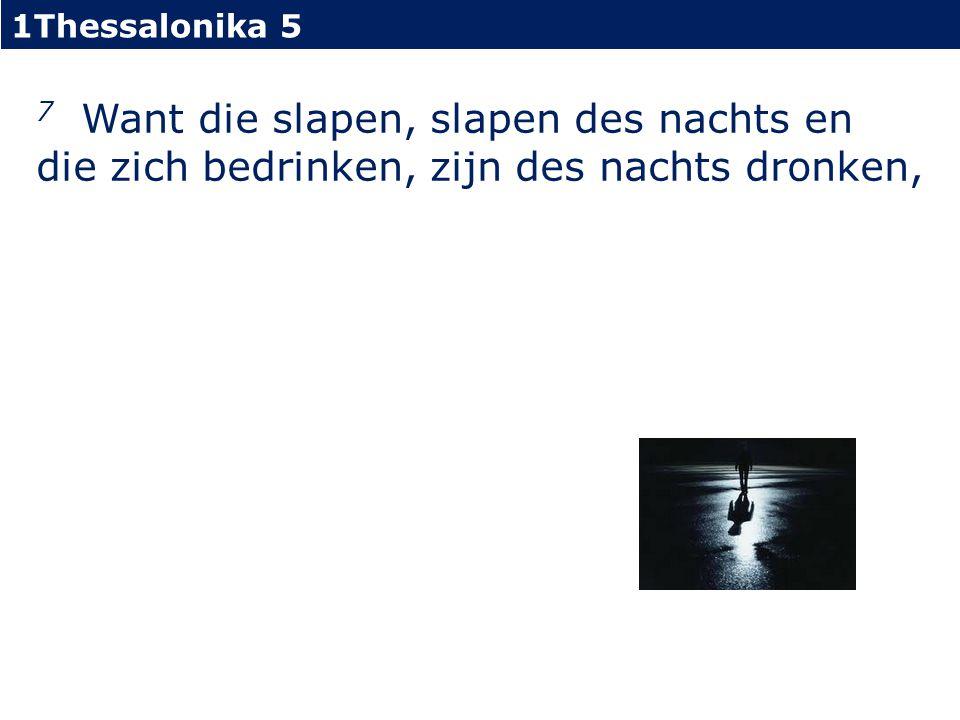 1Thessalonika 5 7 Want die slapen, slapen des nachts en die zich bedrinken, zijn des nachts dronken,