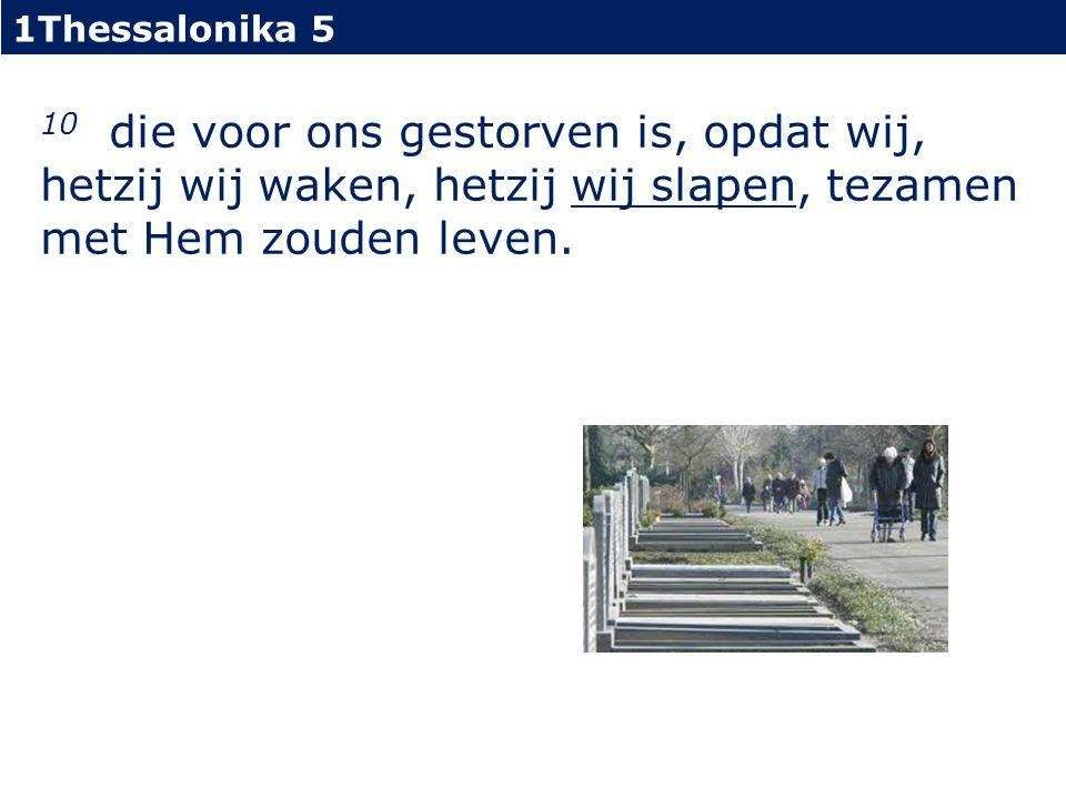 1Thessalonika 5 10 die voor ons gestorven is, opdat wij, hetzij wij waken, hetzij wij slapen, tezamen met Hem zouden leven.