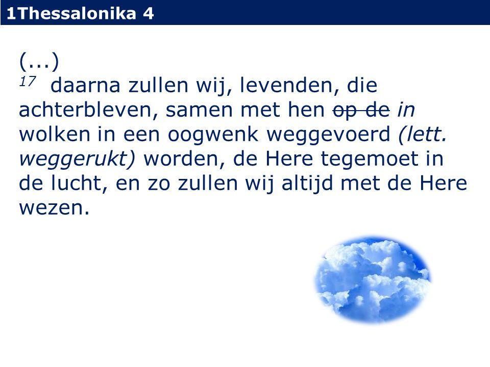 1Thessalonika 4 (...) 17 daarna zullen wij, levenden, die achterbleven, samen met hen op de in wolken in een oogwenk weggevoerd (lett.