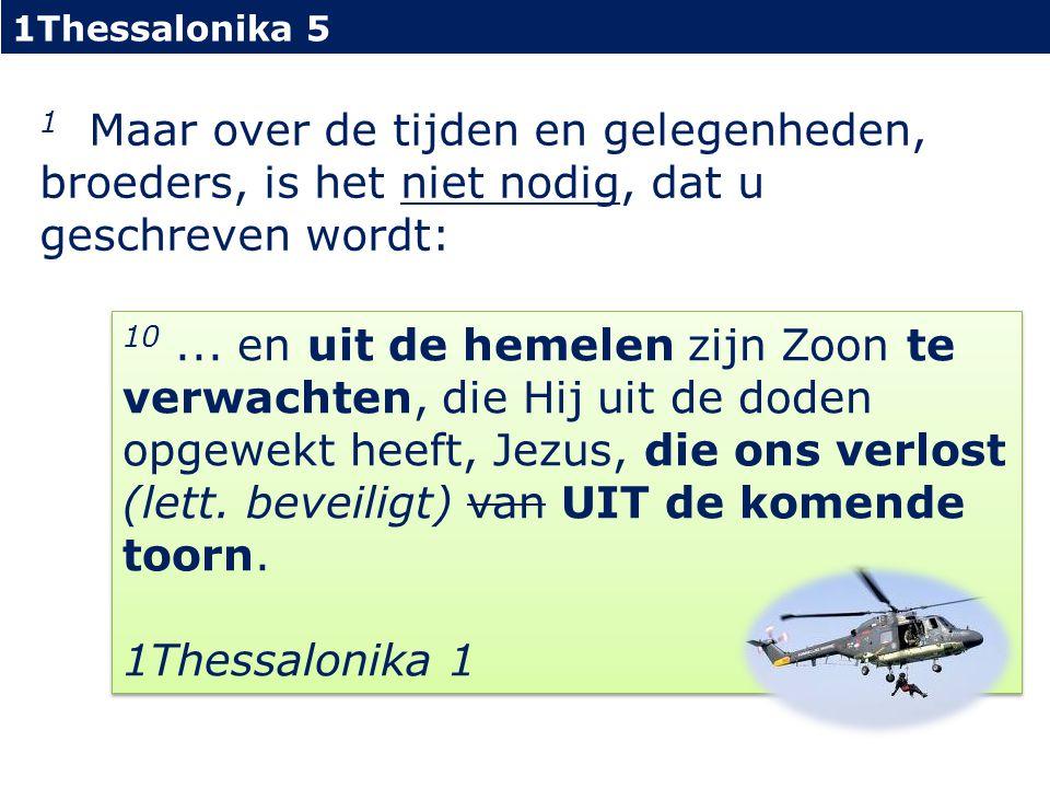 1Thessalonika 5 1 Maar over de tijden en gelegenheden, broeders, is het niet nodig, dat u geschreven wordt: 10...