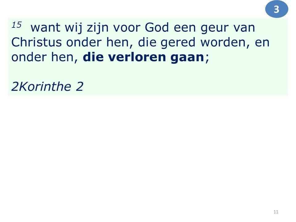 15 want wij zijn voor God een geur van Christus onder hen, die gered worden, en onder hen, die verloren gaan; 2Korinthe 2 3 11