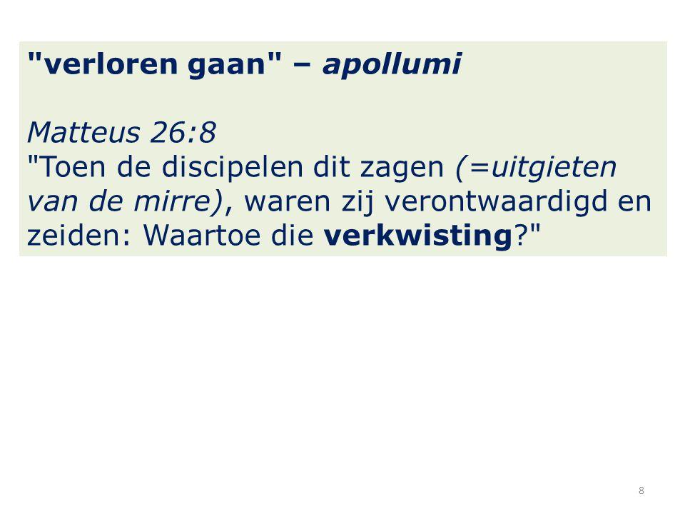 verloren gaan – apollumi Matteus 26:8 Toen de discipelen dit zagen (=uitgieten van de mirre), waren zij verontwaardigd en zeiden: Waartoe die verkwisting 8