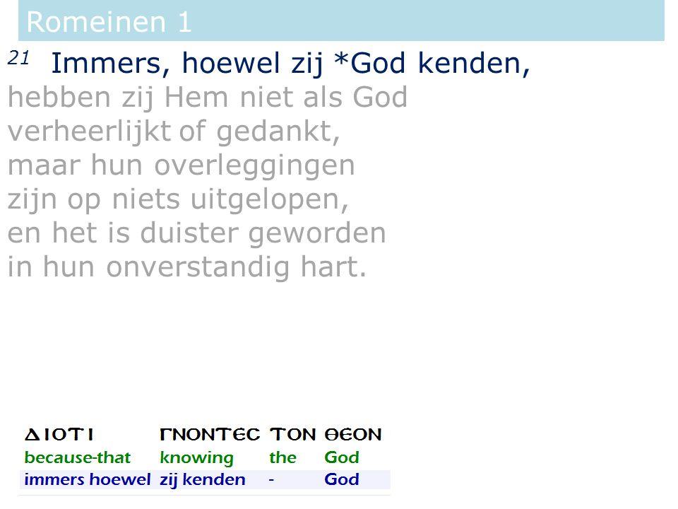 Romeinen 1 21 Immers, hoewel zij *God kenden, hebben zij Hem niet als God verheerlijkt of gedankt, maar hun overleggingen zijn op niets uitgelopen, en het is duister geworden in hun onverstandig hart.