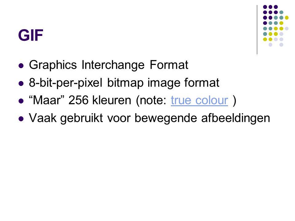 GIF Graphics Interchange Format 8-bit-per-pixel bitmap image format Maar 256 kleuren (note: true colour )true colour Vaak gebruikt voor bewegende afbeeldingen