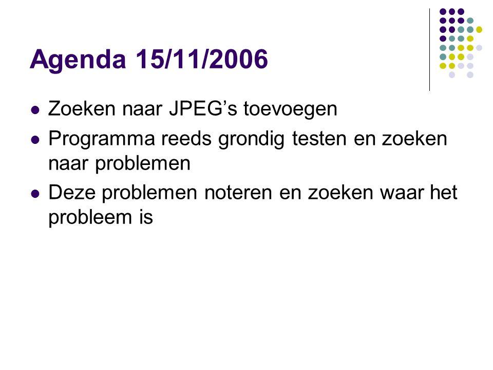 Agenda 15/11/2006 Zoeken naar JPEG's toevoegen Programma reeds grondig testen en zoeken naar problemen Deze problemen noteren en zoeken waar het probleem is