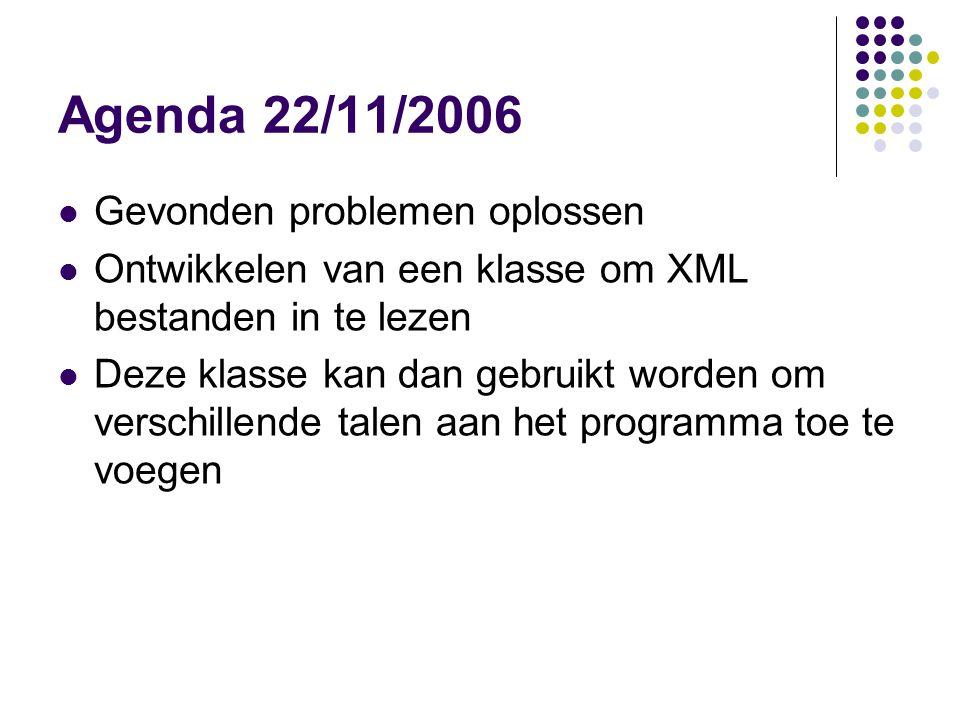 Agenda 22/11/2006 Gevonden problemen oplossen Ontwikkelen van een klasse om XML bestanden in te lezen Deze klasse kan dan gebruikt worden om verschillende talen aan het programma toe te voegen