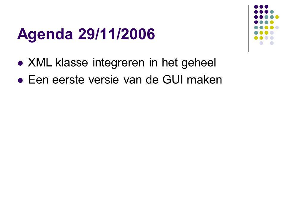 Agenda 29/11/2006 XML klasse integreren in het geheel Een eerste versie van de GUI maken