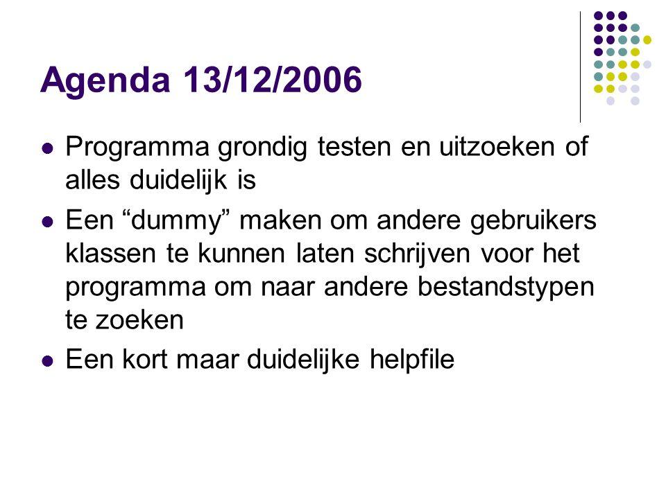 Agenda 13/12/2006 Programma grondig testen en uitzoeken of alles duidelijk is Een dummy maken om andere gebruikers klassen te kunnen laten schrijven voor het programma om naar andere bestandstypen te zoeken Een kort maar duidelijke helpfile