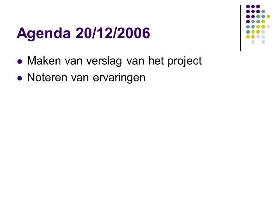 Agenda 20/12/2006 Maken van verslag van het project Noteren van ervaringen