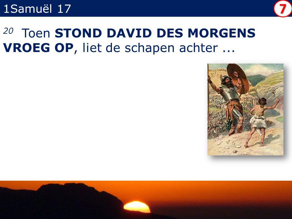 1Samuël 17 20 Toen STOND DAVID DES MORGENS VROEG OP, liet de schapen achter... 7