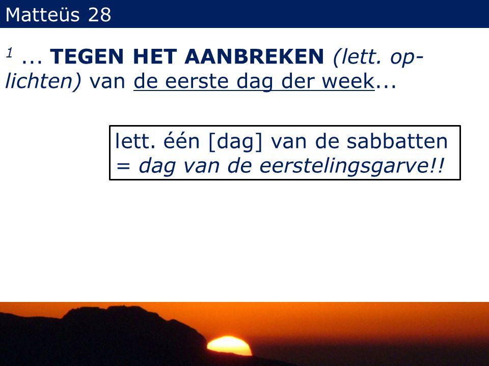 Matteüs 28 1...TEGEN HET AANBREKEN (lett. op- lichten) van de eerste dag der week...
