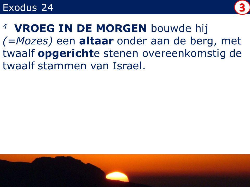 Exodus 24 4 VROEG IN DE MORGEN bouwde hij (=Mozes) een altaar onder aan de berg, met twaalf opgerichte stenen overeenkomstig de twaalf stammen van Israel.